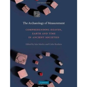 The Archaeology of Measurement: Comprehending Heaven, Earth and Time in Ancient Societies