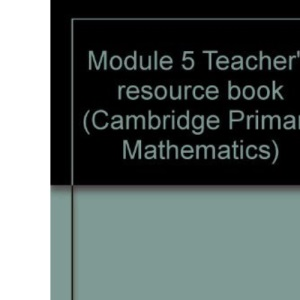 Module 5 Teacher's resource book: Tchrs'.Resource Book Module 5 (Cambridge Primary Mathematics)
