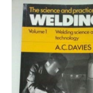 The Science and Practice of Welding: Volume 1: Welding Science and Technology v. 1
