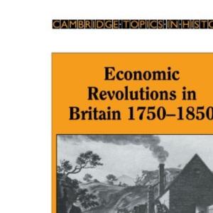 Economic Revolutions in Britain, 1750-1850: Prometheus unbound? (Cambridge Topics in History)