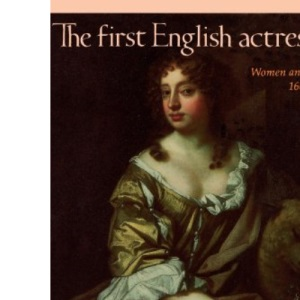 The First English Actresses: Women and Drama, 1660-1700