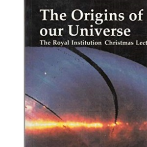 The Origins of Our Universe: A Study of the Origin and Evolution of the Contents of our Universe: The Royal Institution Christmas Lectures for Young People 1990