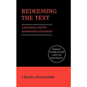 Redeeming the Text: Latin Poetry and the Hermeneutics of Reception (Roman Literature and its Contexts)