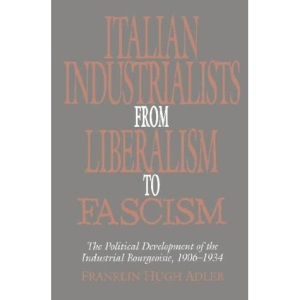 Italian Industrialists from Liberalism to Fascism: The Political Development of the Industrial Bourgeoisie, 1906-34