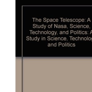 The Space Telescope: A Study of Nasa, Science, Technology, and Politics: A Study in Science, Technology and Politics