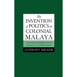 The Invention of Politics in Colonial Malaya: Contesting Nationalism and the Expansion of the Public Sphere