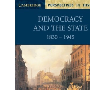 Democracy and the State: 1830-1945 (Cambridge Perspectives in History)