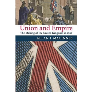 Union and Empire: The Making of the United Kingdom in 1707 (Cambridge Studies in Early Modern British History)
