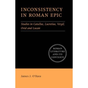 Inconsistency in Roman Epic: Studies in Catullus, Lucretius, Vergil, Ovid and Lucan (Roman Literature and its Contexts)