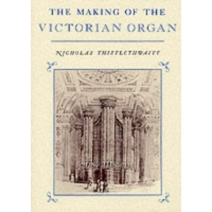 The Making of the Victorian Organ (Cambridge Musical Texts and Monographs)
