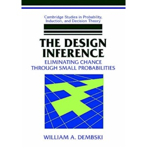 The Design Inference: Eliminating Chance through Small Probabilities (Cambridge Studies in Probability, Induction and Decision Theory)
