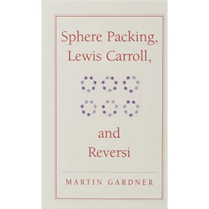 Sphere Packing, Lewis Carroll, and Reversi: Martin Gardner's New Mathematical Diversions (The New Martin Gardner Mathematical Library)