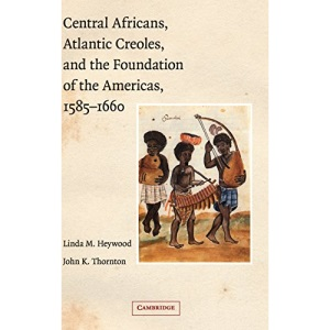 Central Africans, Atlantic Creoles, and the Foundation of the Americas, 1585–1660: The First Generation of African Americans in North America and the Caribbean, 1619-1660