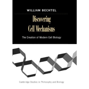 Discovering Cell Mechanisms: The Creation of Modern Cell Biology (Cambridge Studies in Philosophy and Biology)