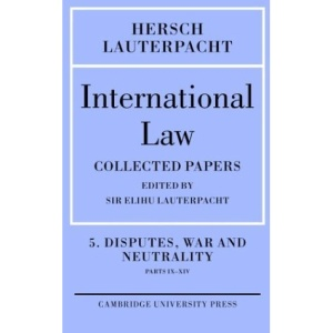 International Law: Volume 5 , Disputes, War and Neutrality, Parts IX-XIV: Being the Collected Papers of Hersch Lauterpacht: Disputes, War and Neutrality, Parts IX-XIV v. 5