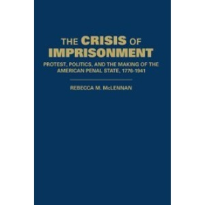 The Crisis of Imprisonment: Protest, Politics, and the Making of the American Penal State, 1776-1941 (Cambridge Historical Studies in American Law and Society)