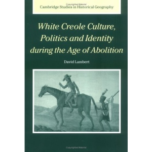 White Creole Culture, Politics and Identity during the Age of Abolition (Cambridge Studies in Historical Geography)