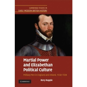 Martial Power and Elizabethan Political Culture: Military Men in England and Ireland, 1558-1594 (Cambridge Studies in Early Modern British History)