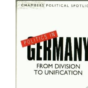 Politics in Germany: From Division to Unification (Chambers political spotlights)