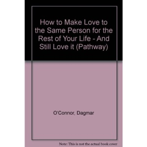How to Make Love to the Same Person for the Rest of Your Life - And Still Love it (Pathway S.)
