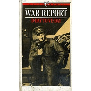 War Report: D-Day to VE-Day: D-Day to VE-Day - Dispatches by the B.B.C.'s War Correspondents with the Allied Expeditionary Force, 6th June 1944-5th May 1945