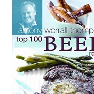Antony Worrall Thompson's Top 100 Beef Recipes