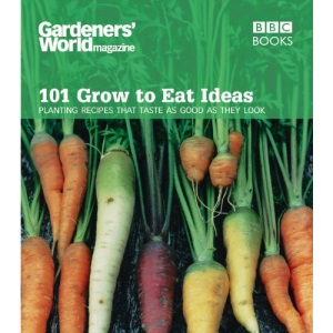 Gardeners' World - 101 Grow to Eat Ideas: Planting Recipes That Taste as Good as They Look