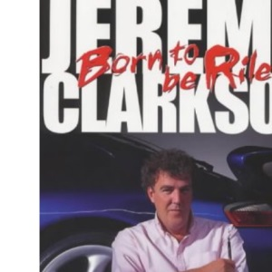 Born to be Riled: The Collected Writings of Jeremy Clarkson