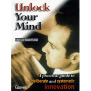 Unlock Your Mind: Practical Guide to Deliberate and Systematic Innovation