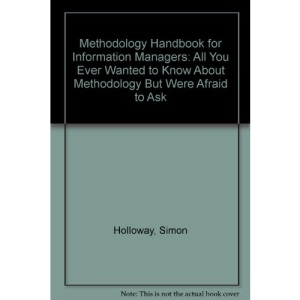 Methodology Handbook for Information Managers: All You Ever Wanted to Know About Methodology But Were Afraid to Ask