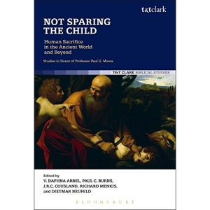 Not Sparing the Child: Human Sacrifice in the Ancient World and Beyond: Studies in Honor of Professor Paul G. Mosca