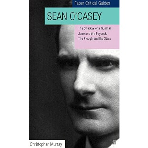 Sean O'Casey: Faber Critical Guide: Shadow of a Gunman, Juno and the Paycock, Plough and the Stars