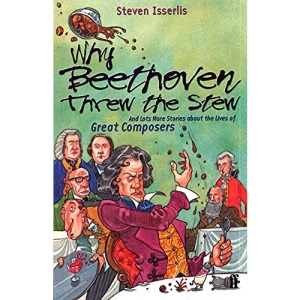 Why Beethoven Threw the Stew: And Lots More Stories from the Lives of Great Composers: And Lots More Stories About the Lives of Great Composers