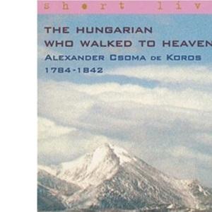 The Hungarian Who Walked to Heaven: Alexander Csoma de Koros 1784-1842