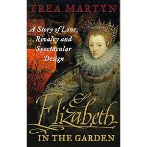 Elizabeth in the Garden: A Story of Love, Rivalry and Spectacular Design