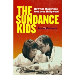 Sundance Kids: How the Mavericks Took Back Hollywood: How the Mavericks TooK Over Hollywood