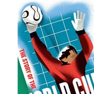 The Story of the World Cup: The Essential Companion to South Africa 2010 (World Cup 2010)