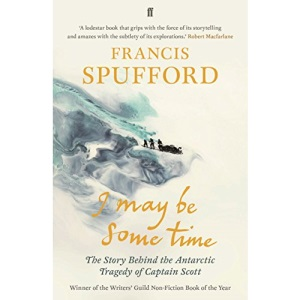 I May Be Some Time: The Story Behind the Antarctic Tragedy of Captain Scott