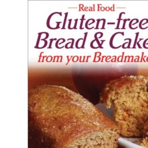 Real Food: Gluten-free Bread and Cakes from Your Breadmaker