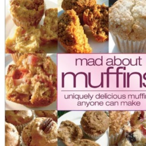 Mad About Muffins: Uniquely Delicious Muffins Everyone Can Make