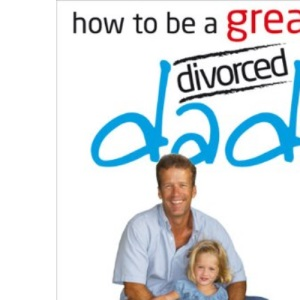 How to Be a Great Divorced Dad: Dads Can Be Great Mothers Too If They Have to