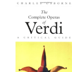 Complete Operas Of Verdi: A Critical Guide (The complete opera series)