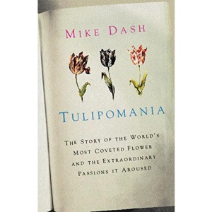 Tulipomania: The Story of the World's Most Coveted Flower and the Extraordinary Passions it Aroused (Colour)