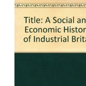 A Social and Economic History of Industrial Britain