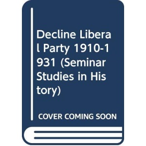 The Decline of the Liberal Party, 1910-31 (Seminar Studies in History)