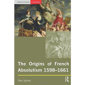 The Origins of French Absolutism, 1598-1661 (Seminar Studies In History)