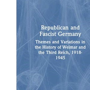Republican and Fascist Germany: Themes and Variations in the History of Weimar and the Third Reich, 1918-1945