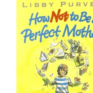 How Not to be a Perfect Mother: The Crafty Mothers Guide to a Quiet Life