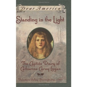 Standing in the Light: The Captive Diary of Catherine Carey Logan, Delaware Valley, Pennsylvania, 1763 (Dear America)
