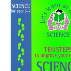 Ten Steps to Improve Your Child's Science: Age 6-7 (Let's Learn at Home: Science)